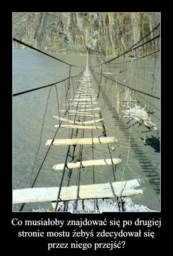 Co musiałoby znajdować się po drugiej stronie mostu żebyś zdecydował się przez niego przejść? –