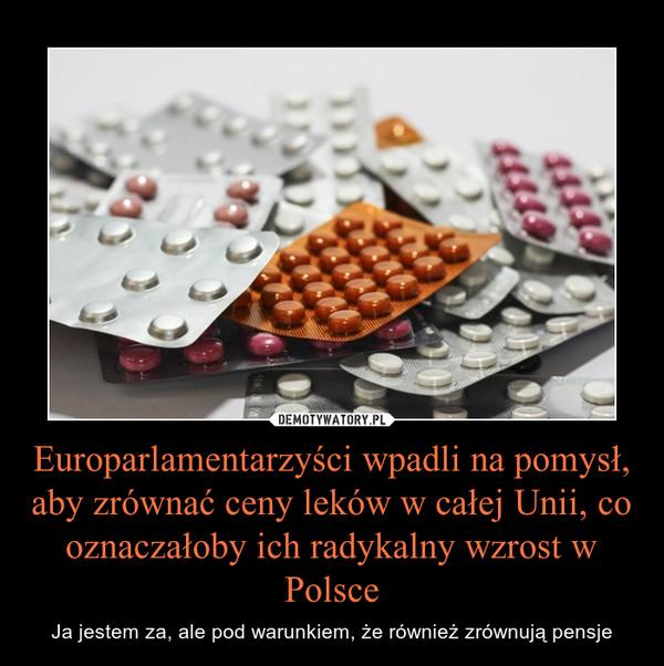 Europarlamentarzyści wpadli na pomysł, aby zrównać ceny leków w całej Unii, co oznaczałoby ich radykalny wzrost w Polsce – Ja jestem za, ale pod warunkiem, że również zrównują pensje