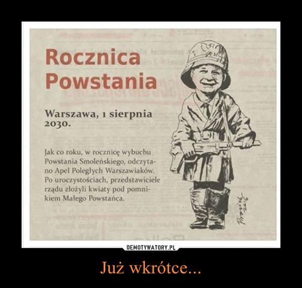 Już wkrótce... –  RocznicaPowstaniaWarszawa, 1 sierpnia2030.Jak co roku. w rocznicę wybuchuPowstania Smoleńskiego. odczyta-no Apel Poległych Warszawiaków.Po uroczystościach. przedstawicielerządu złożyli kwiaty pod pomni-kiem Małego Powstańca.