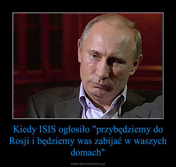 """Kiedy ISIS ogłosiło """"przybędziemy do Rosji i będziemy was zabijać w waszych domach"""" –"""