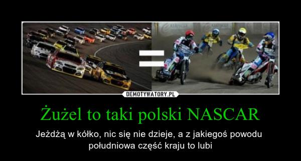 Żużel to taki polski NASCAR – Jeżdżą w kółko, nic się nie dzieje, a z jakiegoś powodu południowa część kraju to lubi