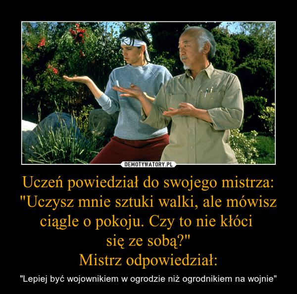 """Uczeń powiedział do swojego mistrza:""""Uczysz mnie sztuki walki, ale mówisz ciągle o pokoju. Czy to nie kłóci się ze sobą?""""Mistrz odpowiedział: – """"Lepiej być wojownikiem w ogrodzie niż ogrodnikiem na wojnie"""""""