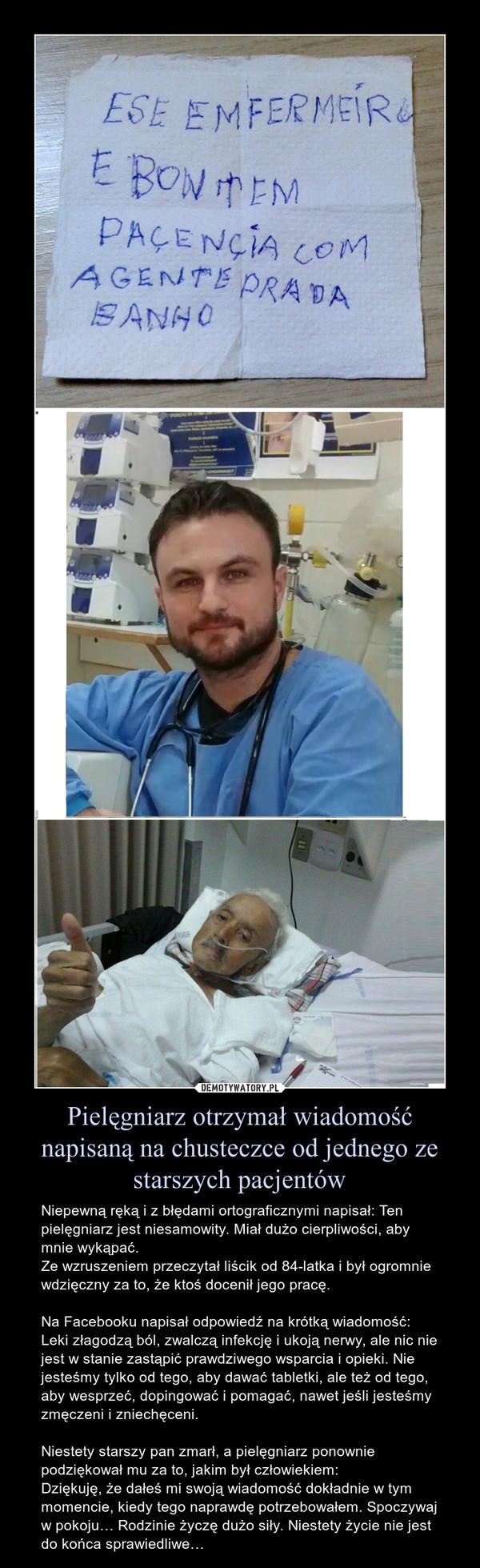 Pielęgniarz otrzymał wiadomość napisaną na chusteczce od jednego ze starszych pacjentów – Niepewną ręką i z błędami ortograficznymi napisał: Ten pielęgniarz jest niesamowity. Miał dużo cierpliwości, aby mnie wykąpać.Ze wzruszeniem przeczytał liścik od 84-latka i był ogromnie wdzięczny za to, że ktoś docenił jego pracę.Na Facebooku napisał odpowiedź na krótką wiadomość:Leki złagodzą ból, zwalczą infekcję i ukoją nerwy, ale nic nie jest w stanie zastąpić prawdziwego wsparcia i opieki. Nie jesteśmy tylko od tego, aby dawać tabletki, ale też od tego, aby wesprzeć, dopingować i pomagać, nawet jeśli jesteśmy zmęczeni i zniechęceni.Niestety starszy pan zmarł, a pielęgniarz ponownie podziękował mu za to, jakim był człowiekiem:Dziękuję, że dałeś mi swoją wiadomość dokładnie w tym momencie, kiedy tego naprawdę potrzebowałem. Spoczywaj w pokoju… Rodzinie życzę dużo siły. Niestety życie nie jest do końca sprawiedliwe… Niepewną ręką i z błędami ortograficznymi napisał: Ten pielęgniarz jest niesamowity. Miał dużo cierpliwości, aby mnie wykąpać.Ze wzruszeniem przeczytał liścik od 84-latka i był ogromnie wdzięczny za to, że ktoś docenił jego pracę.Na Facebooku napisał odpowiedź na krótką wiadomość:Leki złagodzą ból, zwalczą infekcję i ukoją nerwy, ale nic nie jest w stanie zastąpić prawdziwego wsparcia i opieki. Nie jesteśmy tylko od tego, aby dawać tabletki, ale też od tego, aby wesprzeć, dopingować i pomagać, nawet jeśli jesteśmy zmęczeni i zniechęceni.Niestety starszy pan zmarł, a pielęgniarz ponownie podziękował mu za to, jakim był człowiekiem:Dziękuję, że dałeś mi swoją wiadomość dokładnie w tym momencie, kiedy tego naprawdę potrzebowałem. Spoczywaj w pokoju… Rodzinie życzę dużo siły. Niestety życie nie jest do końca sprawiedliwe…