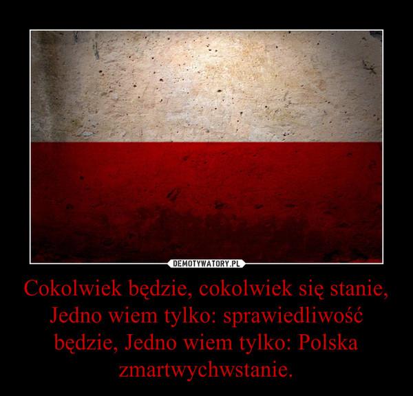Cokolwiek będzie, cokolwiek się stanie, Jedno wiem tylko: sprawiedliwość będzie, Jedno wiem tylko: Polska zmartwychwstanie. –