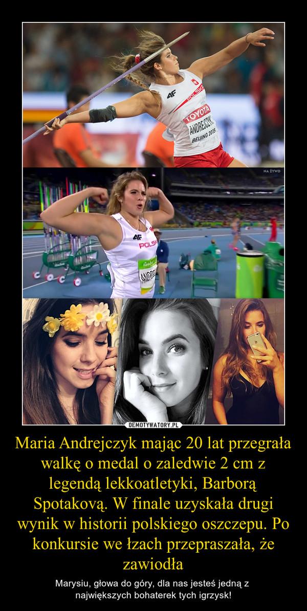Maria Andrejczyk mając 20 lat przegrała walkę o medal o zaledwie 2 cm z legendą lekkoatletyki, Barborą Spotakovą. W finale uzyskała drugi wynik w historii polskiego oszczepu. Po konkursie we łzach przepraszała, że zawiodła – Marysiu, głowa do góry, dla nas jesteś jedną z największych bohaterek tych igrzysk!