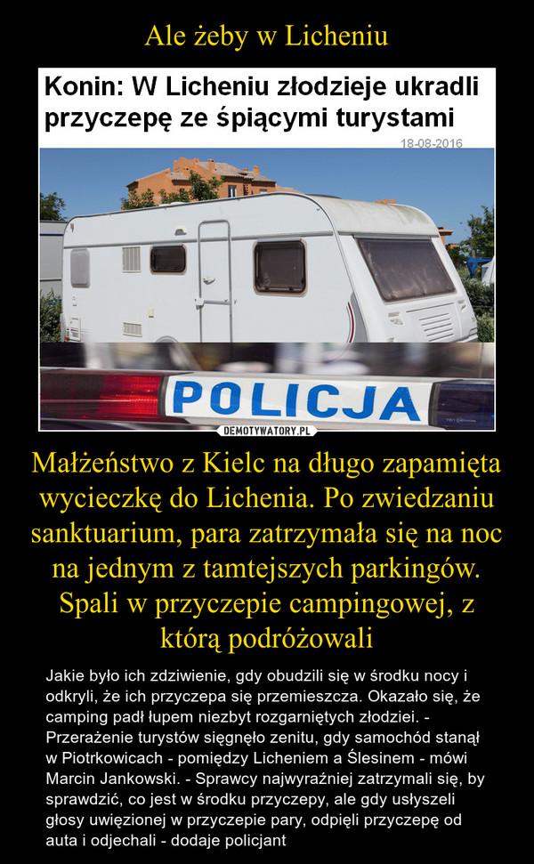 Małżeństwo z Kielc na długo zapamięta wycieczkę do Lichenia. Po zwiedzaniu sanktuarium, para zatrzymała się na noc na jednym z tamtejszych parkingów. Spali w przyczepie campingowej, z którą podróżowali – Jakie było ich zdziwienie, gdy obudzili się w środku nocy i odkryli, że ich przyczepa się przemieszcza. Okazało się, że camping padł łupem niezbyt rozgarniętych złodziei. - Przerażenie turystów sięgnęło zenitu, gdy samochód stanął w Piotrkowicach - pomiędzy Licheniem a Ślesinem - mówi Marcin Jankowski. - Sprawcy najwyraźniej zatrzymali się, by sprawdzić, co jest w środku przyczepy, ale gdy usłyszeli głosy uwięzionej w przyczepie pary, odpięli przyczepę od auta i odjechali - dodaje policjant