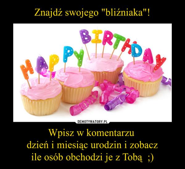Wpisz w komentarzu dzień i miesiąc urodzin i zobaczile osób obchodzi je z Tobą  ;) –