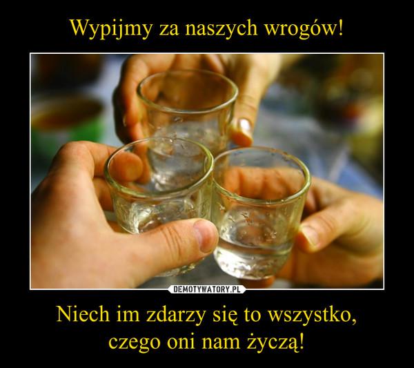 Wypijmy za naszych wrogów! Niech im zdarzy się to wszystko, czego oni nam życzą!