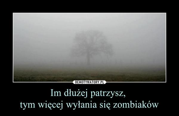 Im dłużej patrzysz, tym więcej wyłania się zombiaków –