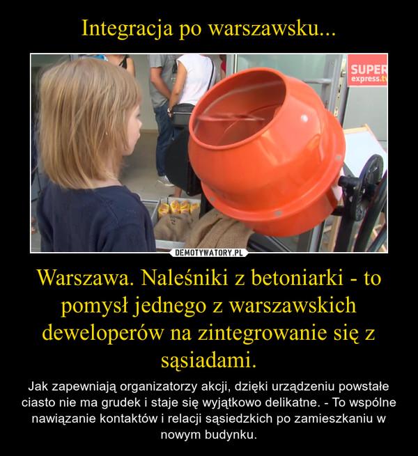 Integracja po warszawsku... Warszawa. Naleśniki z betoniarki - to pomysł jednego z warszawskich deweloperów na zintegrowanie się z sąsiadami.