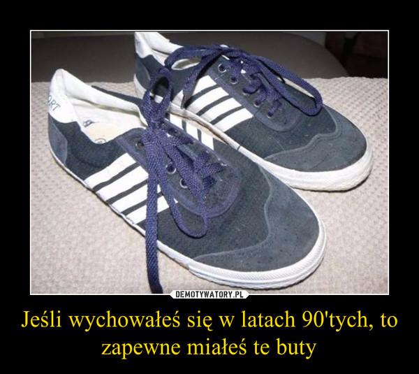 Jeśli wychowałeś się w latach 90'tych, to zapewne miałeś te buty –
