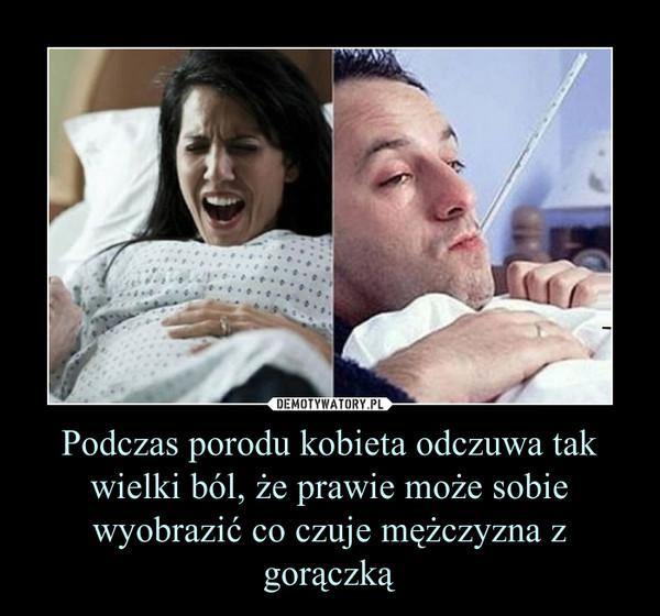 Podczas porodu kobieta odczuwa tak wielki ból, że prawie może sobie wyobrazić co czuje mężczyzna z gorączką –