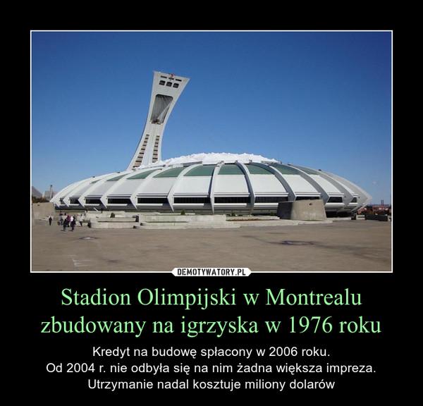 Stadion Olimpijski w Montrealu zbudowany na igrzyska w 1976 roku – Kredyt na budowę spłacony w 2006 roku.Od 2004 r. nie odbyła się na nim żadna większa impreza.Utrzymanie nadal kosztuje miliony dolarów