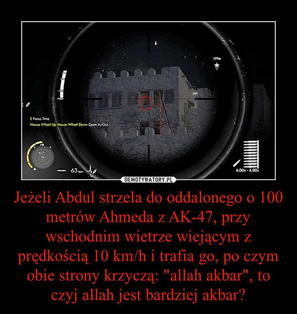 """Jeżeli Abdul strzela do oddalonego o 100 metrów Ahmeda z AK-47, przy wschodnim wietrze wiejącym z prędkością 10 km/h i trafia go, po czym obie strony krzyczą: """"allah akbar"""", to czyj allah jest bardziej akbar? –"""