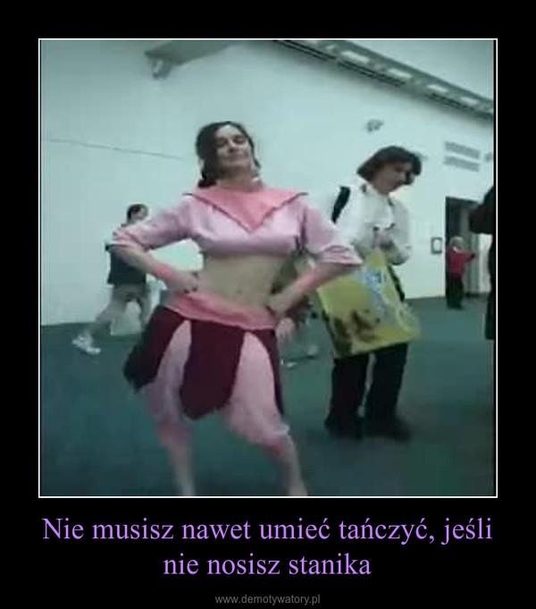 Nie musisz nawet umieć tańczyć, jeśli nie nosisz stanika –