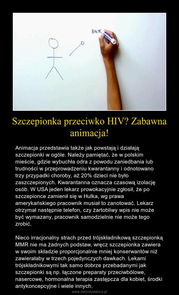 Szczepionka przeciwko HIV? Zabawna animacja! – Animacja przedstawia także jak powstają i działają szczepionki w ogóle. Należy pamiętać, że w polskim mieście, gdzie wybuchła odra z powodu zaniedbania lub trudności w przeprowadzeniu kwarantanny i odnotowano trzy przypadki choroby, aż 20% dzieci nie było zaszczepionych. Kwarantanna oznacza czasową izolację osób. W USA jeden lekarz prowokacyjnie zgłosił, że po szczepionce zamienił się w Hulka, wg prawa amerykańskiego pracownik musiał to zanotować. Lekarz otrzymał następnie telefon, czy żartobliwy wpis nie może być wymazany, pracownik samodzielnie nie może tego zrobić. Nieco irracjonalny strach przed trójskładnikową szczepionką MMR nie ma żadnych podstaw, wręcz szczepionka zawiera w swoim składzie proporcjonalnie mniej konserwantów niż zawierałaby w trzech pojedynczych dawkach. Lekami trójskładnikowymi tak samo dobrze przebadanymi jak szczepionki są np. łączone preparaty przeciwbólowe, nasercowe, hormonalna terapia zastępcza dla kobiet, środki antykoncepcyjne i wiele innych.