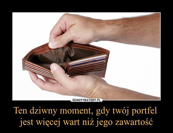 Ten dziwny moment, gdy twój portfel jest więcej wart niż jego zawartość –