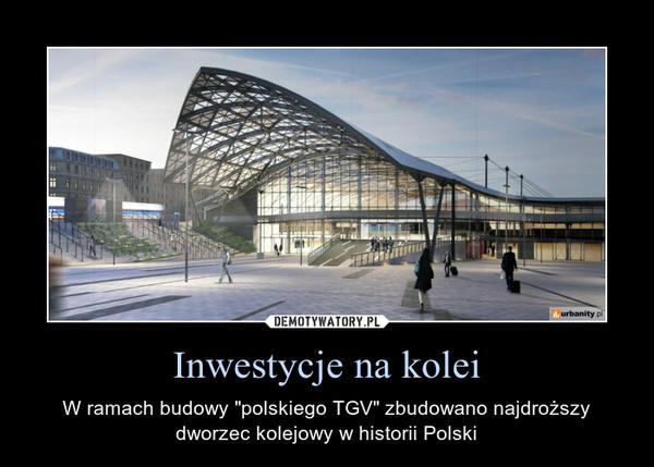 """Inwestycje na kolei – W ramach budowy """"polskiego TGV"""" zbudowano najdroższy dworzec kolejowy w historii Polski"""