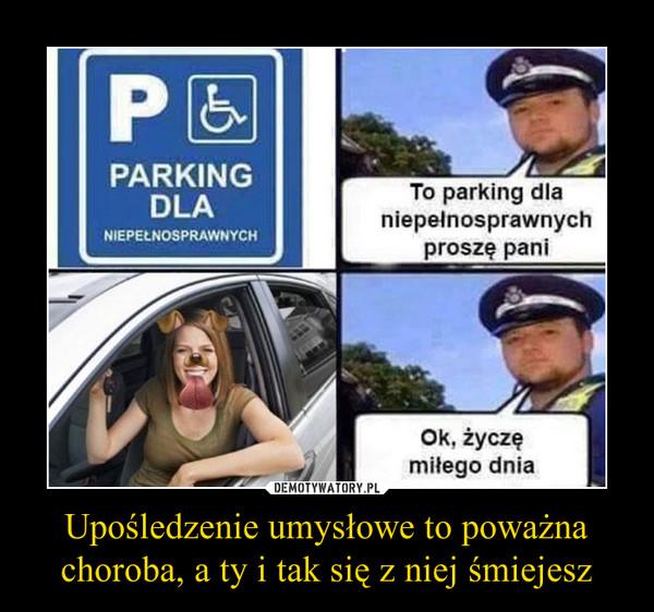 Upośledzenie umysłowe to poważna choroba, a ty i tak się z niej śmiejesz –  To parking dla niepełnosprawnych proszę pani.Ok, życzę miłego dnia