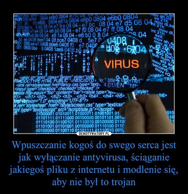 Wpuszczanie kogoś do swego serca jest jak wyłączanie antyvirusa, ściąganie jakiegoś pliku z internetu i modlenie się, aby nie był to trojan –