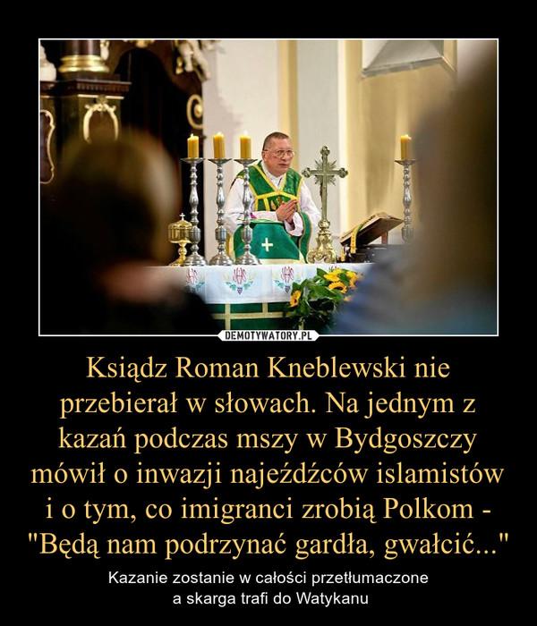 """Ksiądz Roman Kneblewski nie przebierał w słowach. Na jednym z kazań podczas mszy w Bydgoszczy mówił o inwazji najeźdźców islamistów i o tym, co imigranci zrobią Polkom - """"Będą nam podrzynać gardła, gwałcić..."""" – Kazanie zostanie w całości przetłumaczone a skarga trafi do Watykanu"""