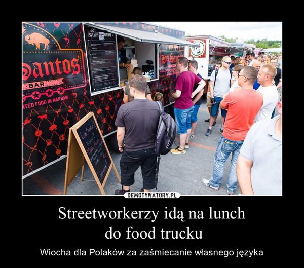 Streetworkerzy idą na lunch do food trucku – Wiocha dla Polaków za zaśmiecanie własnego języka