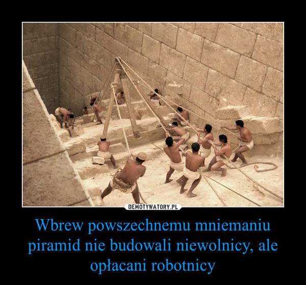 Wbrew powszechnemu mniemaniu piramid nie budowali niewolnicy, ale opłacani robotnicy –