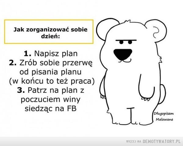 Organizacja dnia –  Jak zorganizować sobiedzień:1. Napisz plan2. Zrób sobie przerwęod pisania planu(w końcu to też praca)3. Patrz na plan z 4poczuciem winysiedząc na FBDługopisem Malowane