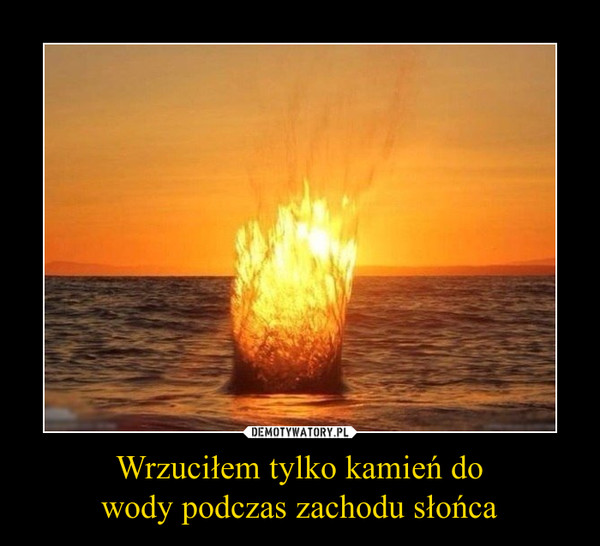Wrzuciłem tylko kamień dowody podczas zachodu słońca –