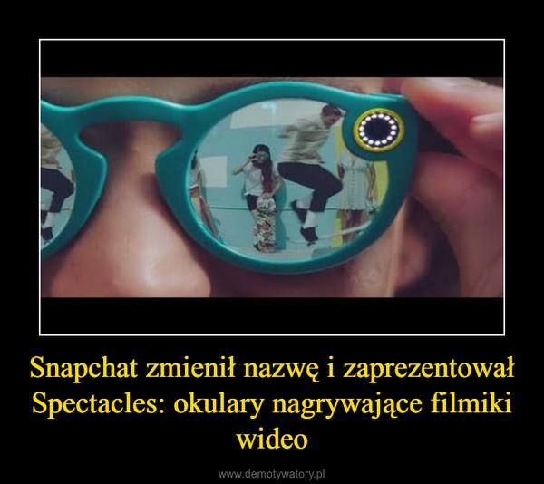 Snapchat zmienił nazwę i zaprezentował Spectacles: okulary nagrywające filmiki wideo –