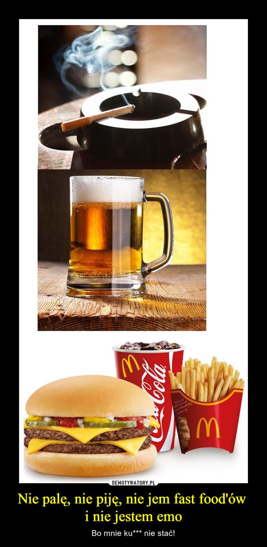 Nie palę, nie piję, nie jem fast food'ów i nie jestem emo – Bo mnie ku*** nie stać!