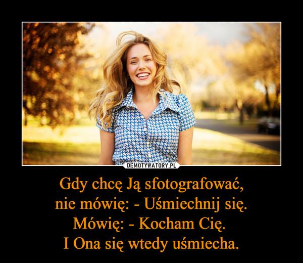 Gdy chcę Ją sfotografować,nie mówię: - Uśmiechnij się.Mówię: - Kocham Cię. I Ona się wtedy uśmiecha. –