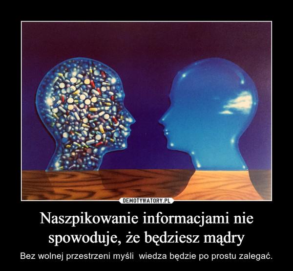 Naszpikowanie informacjami nie spowoduje, że będziesz mądry