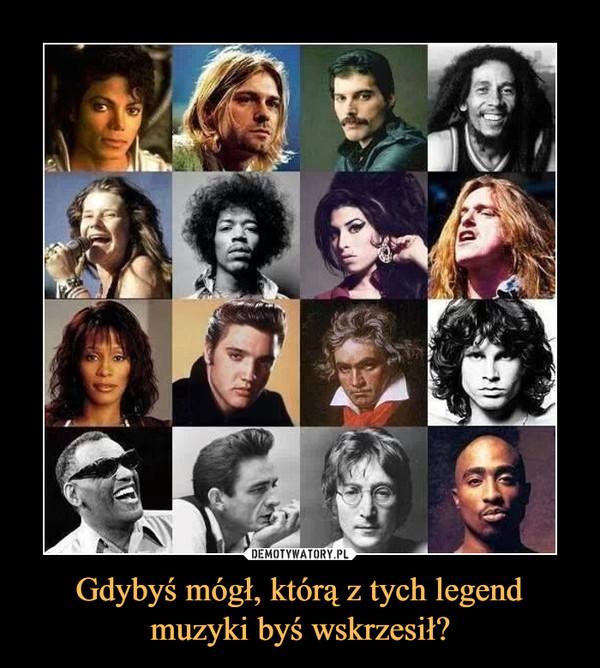 Gdybyś mógł, którą z tych legend muzyki byś wskrzesił? –