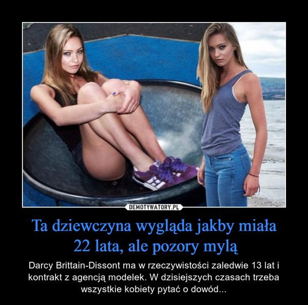 Ta dziewczyna wygląda jakby miała 22 lata, ale pozory mylą – Darcy Brittain-Dissont ma w rzeczywistości zaledwie 13 lat i kontrakt z agencją modelek. W dzisiejszych czasach trzeba wszystkie kobiety pytać o dowód...