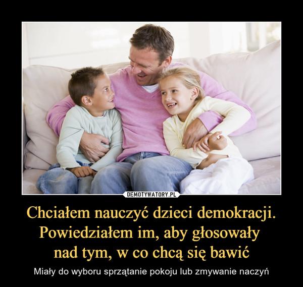 Chciałem nauczyć dzieci demokracji. Powiedziałem im, aby głosowały nad tym, w co chcą się bawić – Miały do wyboru sprzątanie pokoju lub zmywanie naczyń