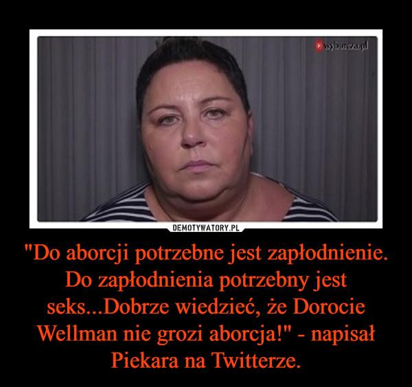 """""""Do aborcji potrzebne jest zapłodnienie. Do zapłodnienia potrzebny jest seks...Dobrze wiedzieć, że Dorocie Wellman nie grozi aborcja!'' - napisał Piekara na Twitterze. –"""