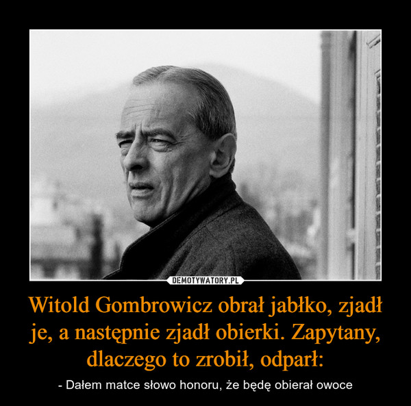 Witold Gombrowicz obrał jabłko, zjadł je, a następnie zjadł obierki. Zapytany, dlaczego to zrobił, odparł: – - Dałem matce słowo honoru, że będę obierał owoce