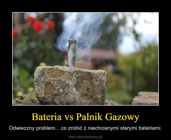 Bateria vs Palnik Gazowy – Odwieczny problem... co zrobić z niechcianymi starymi bateriami.