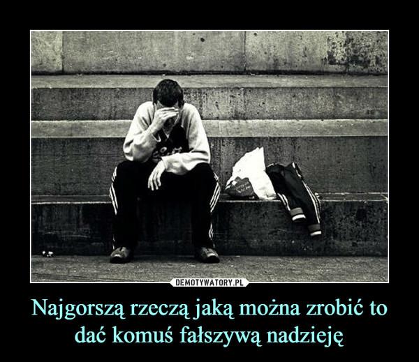 Najgorszą rzeczą jaką można zrobić to dać komuś fałszywą nadzieję –