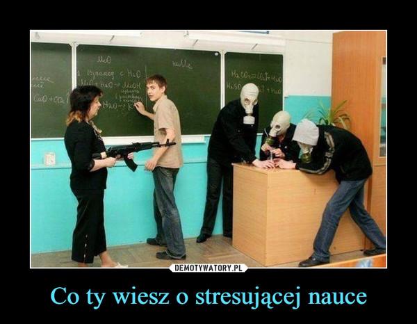 Co ty wiesz o stresującej nauce –