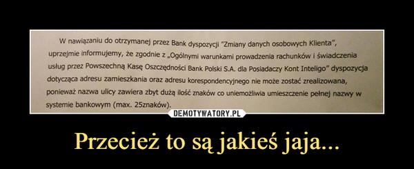 """Przecież to są jakieś jaja... –  W nawiązaniu do otrzymanej przez Bank dyspozycji """"Zmiany danych osobowych Klienta"""",Uprzejmie informujemy, że zgodnie Z """"Ogólnymi warunkami prowadzenia rachunków i świadczeniausług przez Powszechną Kasę Oszczędności Bank Polski S.A. dla Posiadaczy Kont Inteligo"""" dyspozycjadotycząca adresu zamieszkania oraz adresu korespondencyjnego nie może zostać zrealizowana,ponieważ nazwa ulicy zawiera zbyt dużą ilość znaków co uniemożliwia umieszczenie pełnej nazwy wsystemie bankowym (max. 25znaków)."""