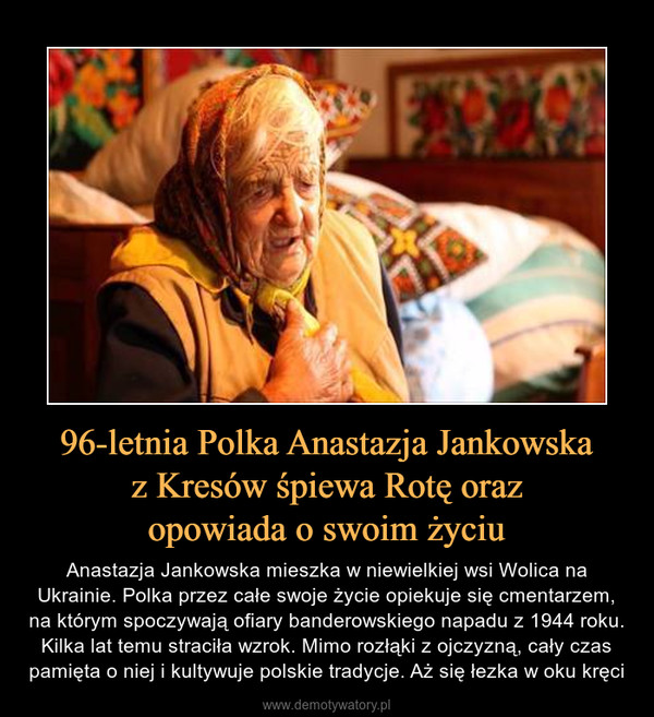 96-letnia Polka Anastazja Jankowska z Kresów śpiewa Rotę oraz opowiada o swoim życiu – Anastazja Jankowska mieszka w niewielkiej wsi Wolica na Ukrainie. Polka przez całe swoje życie opiekuje się cmentarzem, na którym spoczywają ofiary banderowskiego napadu z 1944 roku. Kilka lat temu straciła wzrok. Mimo rozłąki z ojczyzną, cały czas pamięta o niej i kultywuje polskie tradycje. Aż się łezka w oku kręci