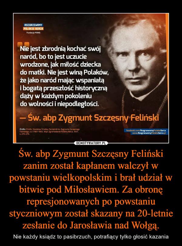 Św. abp Zygmunt Szczęsny Feliński zanim został kapłanem walczył w powstaniu wielkopolskim i brał udział w bitwie pod Miłosławiem. Za obronę represjonowanych po powstaniu styczniowym został skazany na 20-letnie zesłanie do Jarosławia nad Wołgą. – Nie każdy ksiądz to pasibrzuch, potrafiący tylko głosić kazania Nie jest zbrodnią kochać swójnaród, bo to jest uczuciewrodzone, jak miłość dzieckado matki. Nie jest winą Polaków,że jako naród mając wspaniałąi bogatą przeszłość historycznądąży w każdym pokoleniudo wolności i niepodległości.