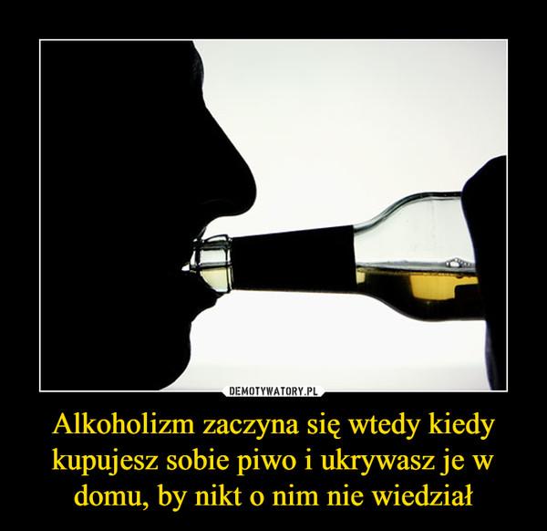 Alkoholizm zaczyna się wtedy kiedy kupujesz sobie piwo i ukrywasz je w domu, by nikt o nim nie wiedział –