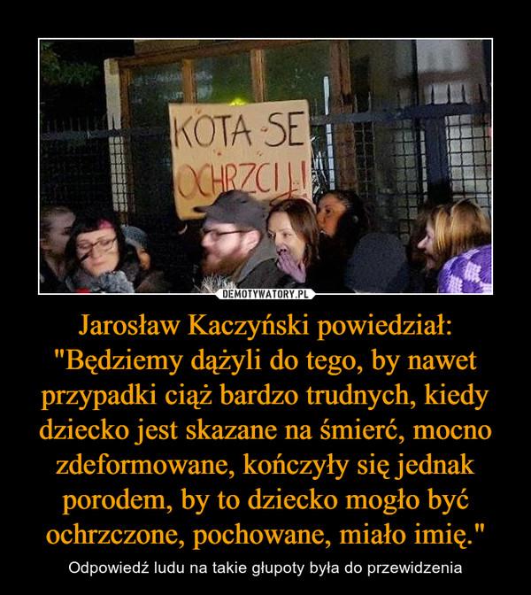 """Jarosław Kaczyński powiedział: """"Będziemy dążyli do tego, by nawet przypadki ciąż bardzo trudnych, kiedy dziecko jest skazane na śmierć, mocno zdeformowane, kończyły się jednak porodem, by to dziecko mogło być ochrzczone, pochowane, miało imię."""" – Odpowiedź ludu na takie głupoty była do przewidzenia"""