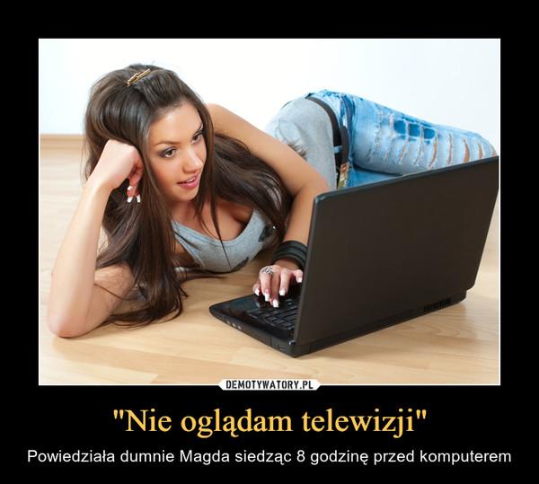 """""""Nie oglądam telewizji"""" – Powiedziała dumnie Magda siedząc 8 godzinę przed komputerem"""