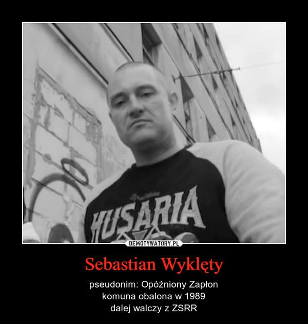 Sebastian Wyklęty – pseudonim: Opóźniony Zapłonkomuna obalona w 1989dalej walczy z ZSRR