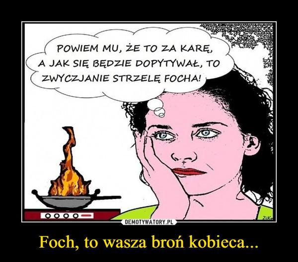 Foch, to wasza broń kobieca... –