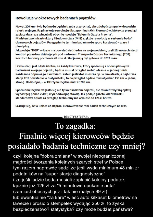 """To zagadka: Finalnie więcej kierowców będzie posiadało badania techniczne czy mniej? – czyli kolejna """"dobra zmiana"""" w swojej nieograniczonej mądrości tworzenia kolejnych szarych stref w Polsce.tym razem naprawdę sądzi że jeśli wyda minimum 48 mln zł podatników na """"super stacje diagnostyczne""""i ze jeśli ludzie będą musieli zapłacić kolejny podatek łącznie już 126 zł za """"5 minutowe opukanie auta"""" (zamiast obecnych już i tak nie małych 99 zł)lub ewentualnie """"za kare"""" wieść auto kilkaset kilometrów na lawecie i prosić o stempelek wydając 250 zł, to zyska bezpieczeństwo? statystyka? czy może budżet państwa?"""